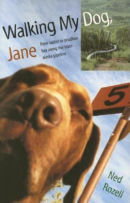 Walking My Dog Jane: From Valdez to Prudhoe Bay Along the Trans-Alaska Pipeline Cover Image