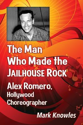 The Man Who Made the Jailhouse Rock: Alex Romero, Hollywood Choreographer Cover Image