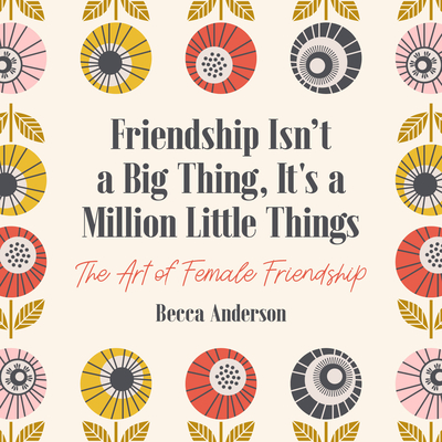 Friendship Isn't a Big Thing, It's a Million Little Things: The Art of Female Friendship (Affirmations, Gift for Best Friend) Cover Image