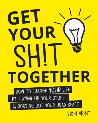 Get Your Shit Together: How to Change Your Life by Tidying up Your Stuff & Sorting out Your Head Space Cover Image