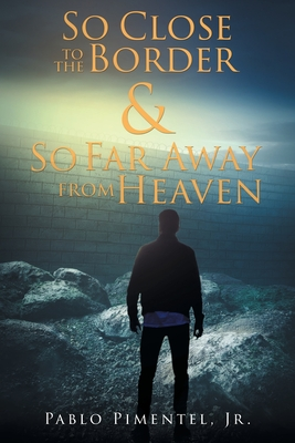 So Close To The Border and So Far Away From Heaven: Short Stories, Poems and Musings Cover Image