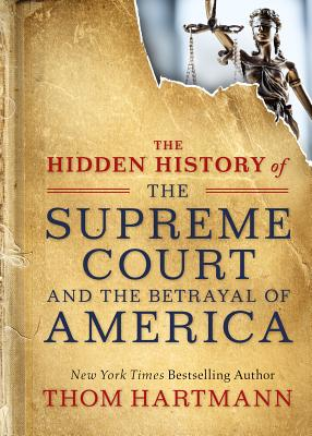 The Hidden History of the Supreme Court and the Betrayal of America (The Thom Hartmann Hidden History Series #2) Cover Image