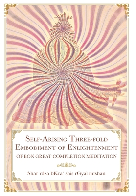 Self-Arising Three-fold Embodiment of Enlightenment: [of Bon Great Completion Meditation] Cover Image