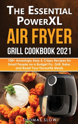 The Essential PowerXL Air Fryer Grill Cookbook 2021: 100+ Amazingly Easy & Crispy Recipes for Smart People on a Budget Fry, Grill, Bake, and Roast You Cover Image