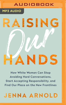 Raising Our Hands: How White Women Can Stop Avoiding Hard Conversations, Start Accepting Responsibility, and Find Our Place on the New Fr Cover Image