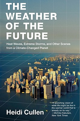The Weather of the Future: Heat Waves, Extreme Storms, and Other Scenes from a Climate-Changed Planet Cover Image