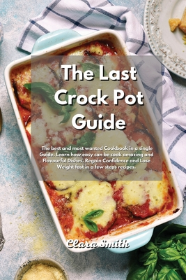 The Last Crock Pot Guide: The best and most wanted Cookbook in a single Guide. Learn how easy can be cook amazing and Flavourful Dishes. Regain Cover Image