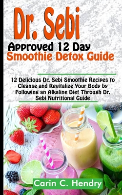 Dr. Sebi Approved 12 Day Smoothie Detox Guide: 12 Delicious Dr. Sebi Smoothie Recipes to Cleanse and Revitalize Your Body by Following an Alkaline Die Cover Image