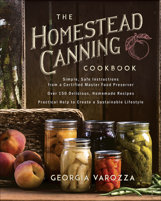 The Homestead Canning Cookbook: -Simple, Safe Instructions from a Certified Master Food Preserver -Over 150 Delicious, Homemade Recipes -Practical Hel Cover Image