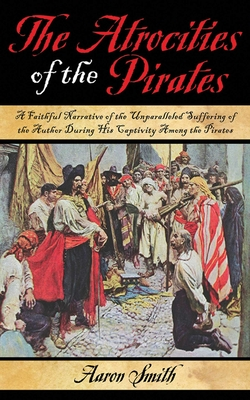 The Atrocities of the Pirates: A Faithful Narrative of the Unparalleled Suffering of the Author During His Captivity Among the Pirates Cover Image