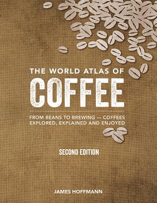 The World Atlas of Coffee: From Beans to Brewing -- Coffees Explored, Explained and Enjoyed Cover Image