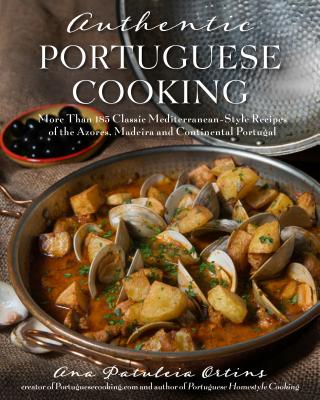 Authentic Portuguese Cooking: More Than 185 Classic Mediterranean-Style Recipes of the Azores, Madeira and Continental Portugal Cover Image
