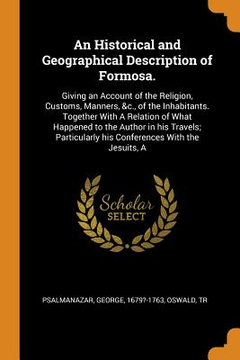 An Historical and Geographical Description of Formosa.: Giving an Account of the Religion, Customs, Manners, &c., of the Inhabitants. Together with a Cover Image