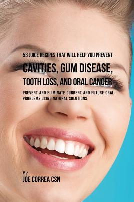 53 Juice Recipes That Will Help You Prevent Cavities, Gum Disease, Tooth Loss, and Oral Cancers: Prevent and Eliminate Current and Future Oral Problem Cover Image