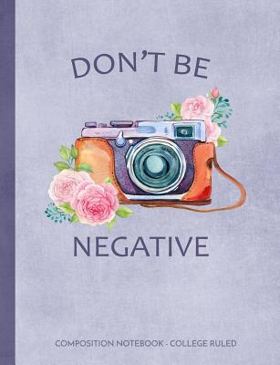Don't Be Negative: Floral Camera Composition Notebook College Ruled Cover Image