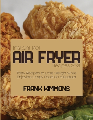 Instant Pot Air Fryer Recipes 2021: Tasty Recipes to Lose Weight While Enjoying Crispy Food on a Budget Cover Image