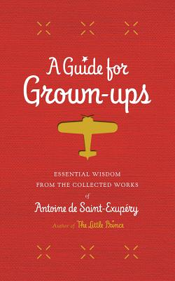 A Guide for Grown-ups: Essential Wisdom from the Collected Works of Antoine de Saint-Exupéry (The Little Prince) Cover Image