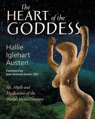 The Heart of the Goddess: Art, Myth and Meditations of the World's Sacred Feminine Cover Image