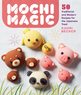 Mochi Magic: 50 Traditional and Modern Recipes for the Japanese Treat Cover Image