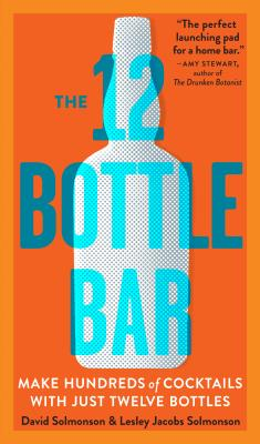 The 12 Bottle Bar: A Dozen Bottles. Hundreds of Cocktails. A New Way to Drink. Cover Image