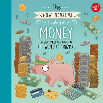 The Know-Nonsense Guide to Money: An Awesomely Fun Guide to the World of Finance! (Know Nonsense Series) Cover Image