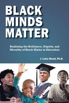 Black Minds Matter: Realizing the Brilliance, Dignity, and Morality of Black Males in Education Cover Image