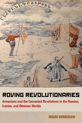 Roving Revolutionaries: Armenians and the Connected Revolutions in the Russian, Iranian, and Ottoman Worlds Cover Image