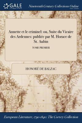 Annette Et Le Criminel: Ou, Suite Du Vicaire Des Ardennes: Publiee Par M. Horace de St. Aubin; Tome Premier Cover Image