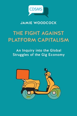 The Fight Against Platform Capitalism: An Inquiry into the Global Struggles of the Gig Economy Cover Image