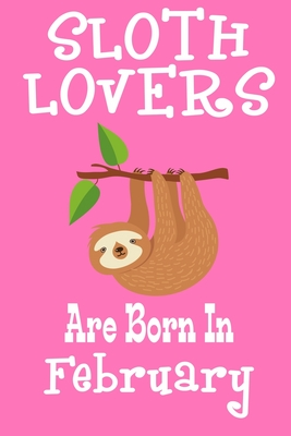 Sloth Lovers Are Born In February: Birthday Gift for Sloth Lovers Cover Image
