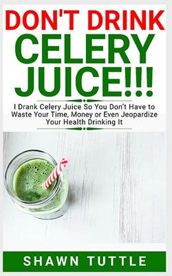 DON'T DRINK Celery Juice!!!: I Drank Celery Juice So You Don't Have to Waste Your Time, Money or Even Jeopardize Your Health Drinking It Cover Image