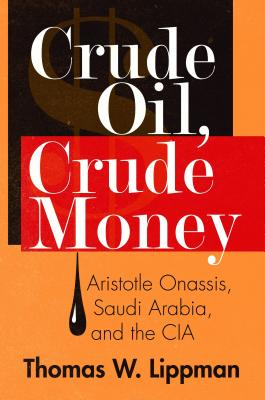 Crude Oil, Crude Money: Aristotle Onassis, Saudi Arabia, and the CIA Cover Image