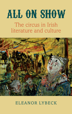 All on Show: The Circus in Irish Literature and Culture from Joyce to Heaney Cover Image