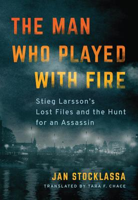 The Man Who Played with Fire: Stieg Larsson's Lost Files and the Hunt for an Assassin Cover Image