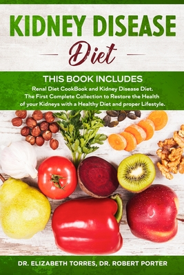 Kidney Disease Diet: This Book Includes: Renal Diet CookBook and Kidney Disease Diet. The First Complete Collection to Restore the Health o Cover Image