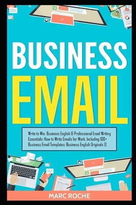 Business Email: Write to Win. Business English & Professional Email Writing Essentials: How to Write Emails for Work, Including 100+ B Cover Image