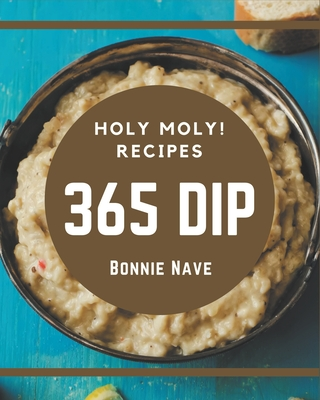 Holy Moly! 365 Dip Recipes: A Dip Cookbook from the Heart! Cover Image