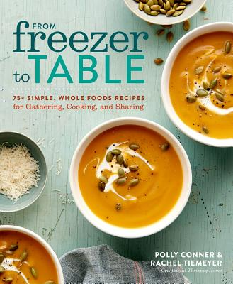 From Freezer to Table: 75+ Simple, Whole Foods Recipes for Gathering, Cooking, and Sharing: A Cookbook Cover Image