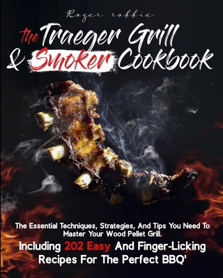 The Traeger Grill & Smoker Cookbook: Learn All the Secrets of Your Wood Pellet Grill and Smoker and Become a BBQ Master in No Time. Including 202 Deli Cover Image