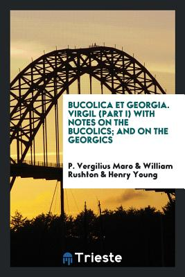 Bucolica Et Georgia. Virgil (Part I) with Notes on the Bucolics; And on the Georgics Cover Image