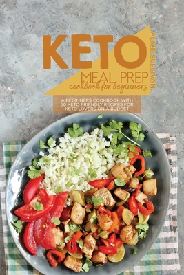 Keto Meal Prep Cookbook For Beginners: A Beginners Cookbook With 50 Keto Friendly Recipes For Keto Lovers On a Budget Cover Image