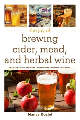 The Joy of Brewing Cider, Mead, and Herbal Wine: How to Craft Seasonal Fast-Brew Favorites at Home Cover Image