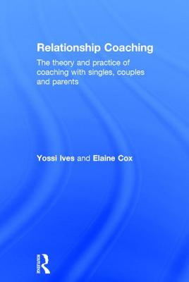 Relationship Coaching: The theory and practice of coaching with singles, couples and parents Cover Image