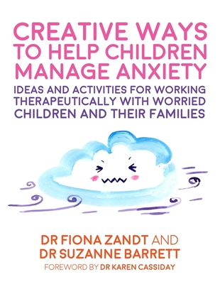 Creative Ways to Help Children Manage Anxiety: Ideas and Activities for Working Therapeutically with Worried Children and Their Families Cover Image