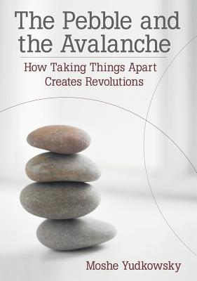 The Pebble and the Avalanche: How Taking Things Apart Creates Revolutions Cover Image