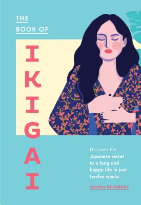 The Book of Ikigai: Discover the Japanese Secret to a Long and Happy Life in Just Twelve Weeks Cover Image