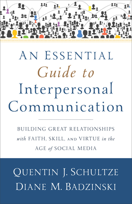 An Essential Guide to Interpersonal Communication: Building Great Relationships with Faith, Skill, and Virtue in the Age of Social Media Cover Image
