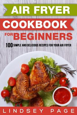 Air Fryer Cookbook for Beginners: 100 Simple and Delicious Recipes for Your Air Fryer Cover Image