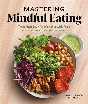 Mastering Mindful Eating: Transform Your Relationship with Food, Plus 30 Recipes to Engage the Senses (Anti-inflammatory Michelle Babb) Cover Image