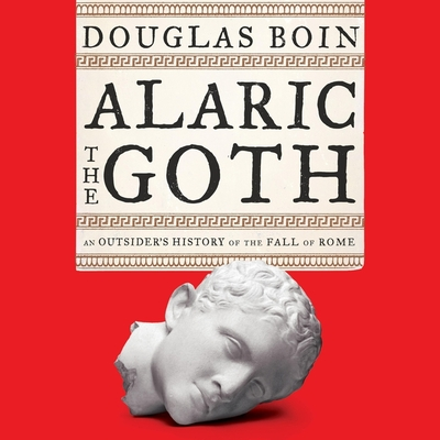 Alaric the Goth Lib/E: An Outsider's History of the Fall of Rome Cover Image